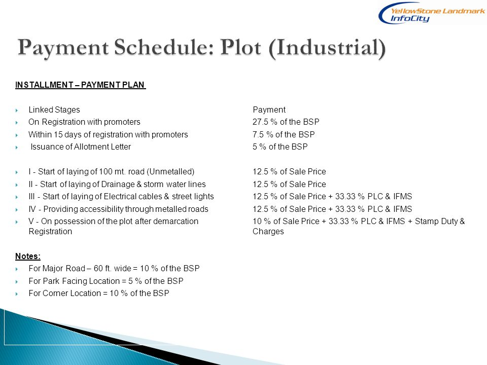 INSTALLMENT – PAYMENT PLAN Linked Stages Payment On Registration with promoters27.5 % of the BSP Within 15 days of registration with promoters7.5 % of the BSP Issuance of Allotment Letter5 % of the BSP I - Start of laying of 100 mt.