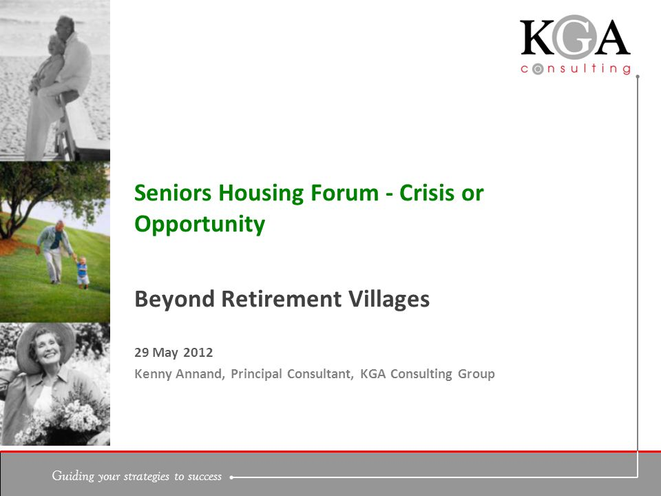 Guiding your strategies to success Beyond Retirement Villages 29 May 2012 Kenny Annand, Principal Consultant, KGA Consulting Group Seniors Housing Forum - Crisis or Opportunity