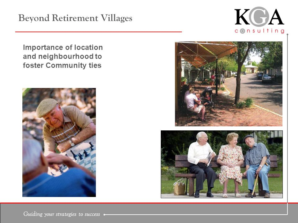 Guiding your strategies to success Beyond Retirement Villages Importance of location and neighbourhood to foster Community ties