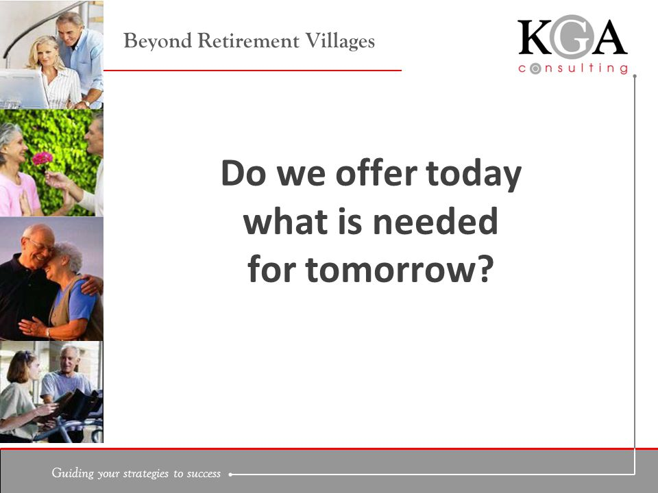 Guiding your strategies to success Beyond Retirement Villages Do we offer today what is needed for tomorrow