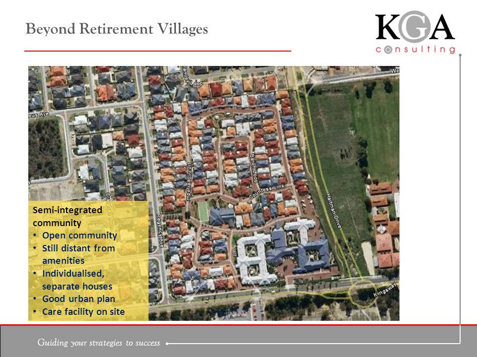 Guiding your strategies to success Beyond Retirement Villages Semi-integrated community Open community Still distant from amenities Individualised, separate houses Good urban plan Care facility on site