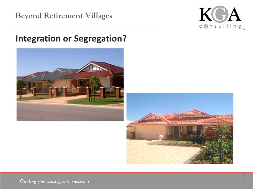 Guiding your strategies to success Beyond Retirement Villages Integration or Segregation