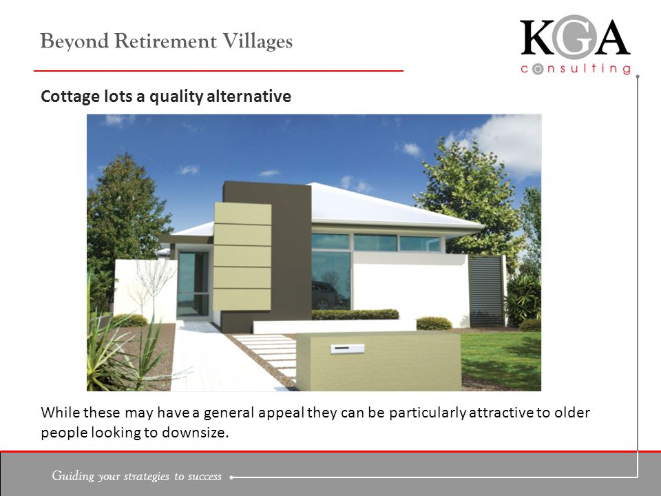 Guiding your strategies to success Beyond Retirement Villages Cottage lots a quality alternative While these may have a general appeal they can be particularly attractive to older people looking to downsize.