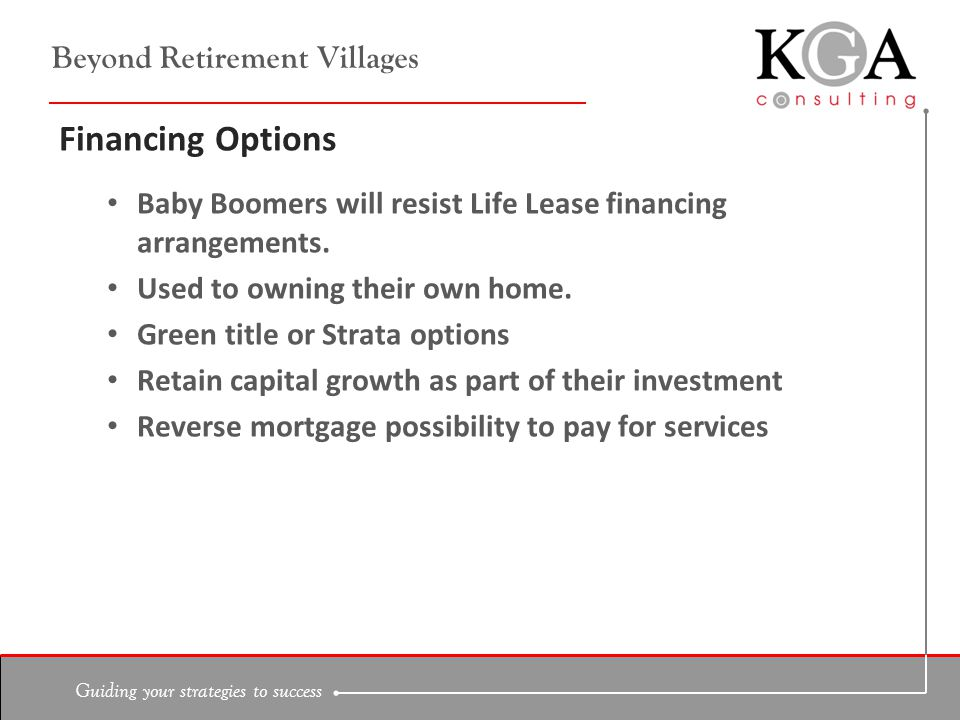 Guiding your strategies to success Beyond Retirement Villages Financing Options Baby Boomers will resist Life Lease financing arrangements.