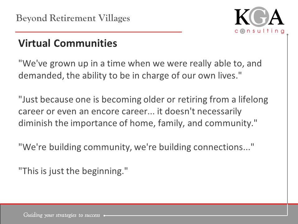 Guiding your strategies to success Beyond Retirement Villages Virtual Communities We ve grown up in a time when we were really able to, and demanded, the ability to be in charge of our own lives. Just because one is becoming older or retiring from a lifelong career or even an encore career...