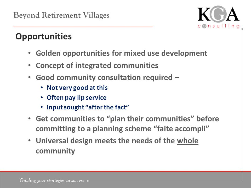 Guiding your strategies to success Beyond Retirement Villages Opportunities Golden opportunities for mixed use development Concept of integrated communities Good community consultation required – Not very good at this Often pay lip service Input sought after the fact Get communities to plan their communities before committing to a planning scheme faite accompli Universal design meets the needs of the whole community