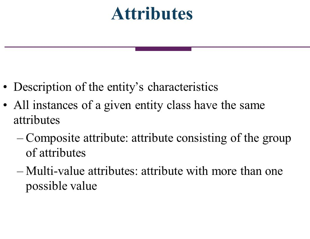 Attributes Description of the entitys characteristics All instances of a given entity class have the same attributes –Composite attribute: attribute c