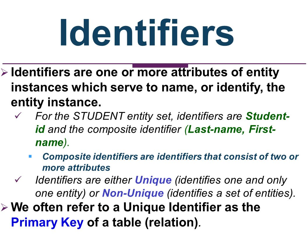 Identifiers Identifiers are one or more attributes of entity instances which serve to name, or identify, the entity instance. For the STUDENT entity s