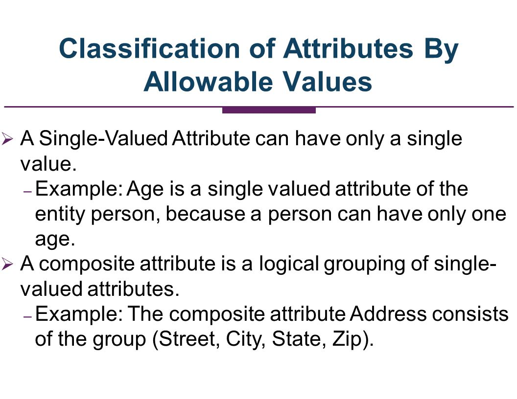 Classification of Attributes By Allowable Values A Single-Valued Attribute can have only a single value. – Example: Age is a single valued attribute o