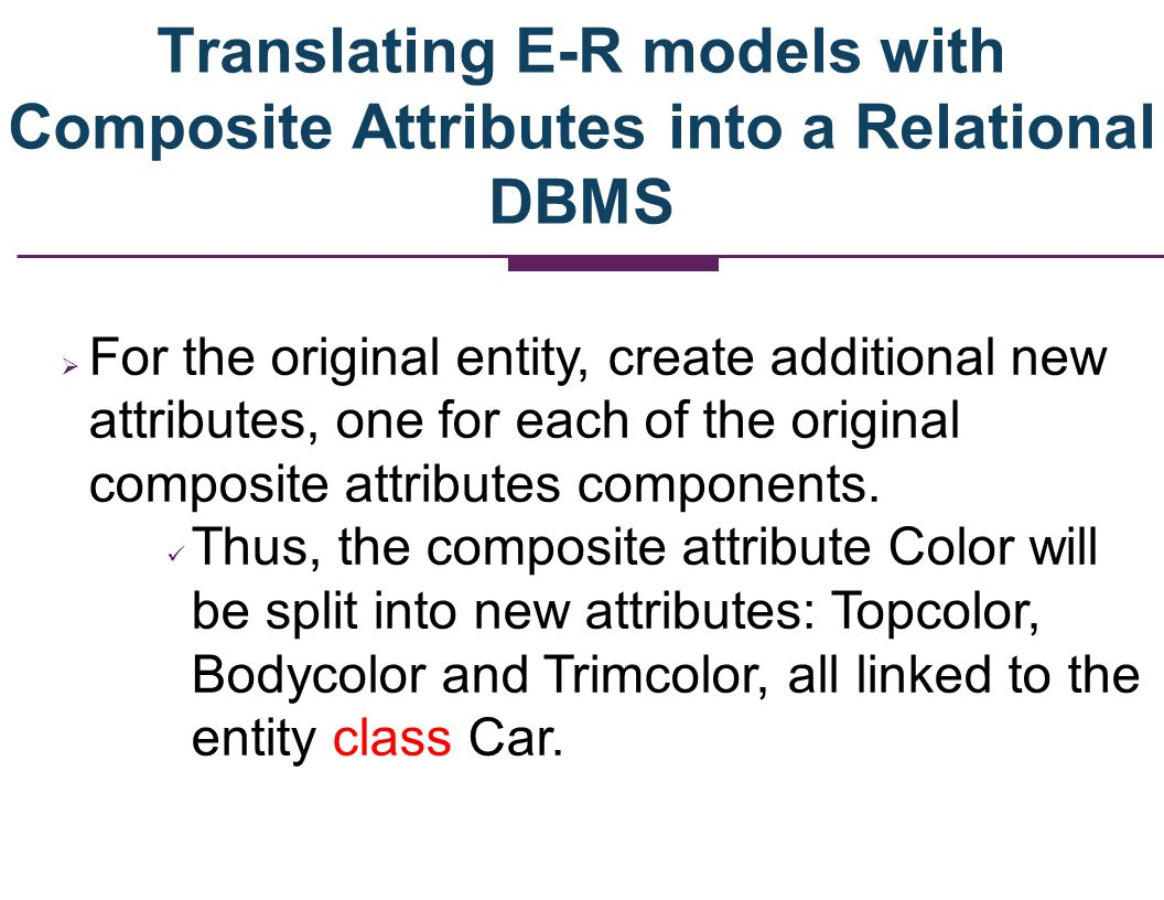 Translating E-R models with Composite Attributes into a Relational DBMS For the original entity, create additional new attributes, one for each of the