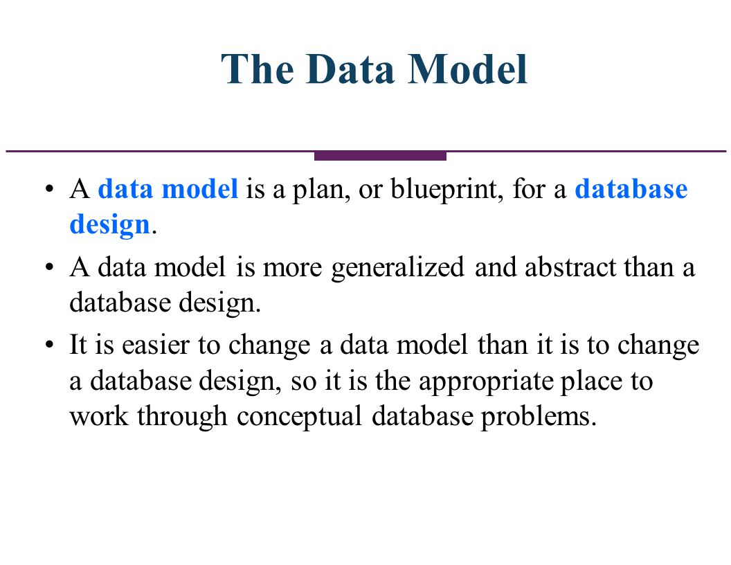 The Data Model A data model is a plan, or blueprint, for a database design. A data model is more generalized and abstract than a database design. It i
