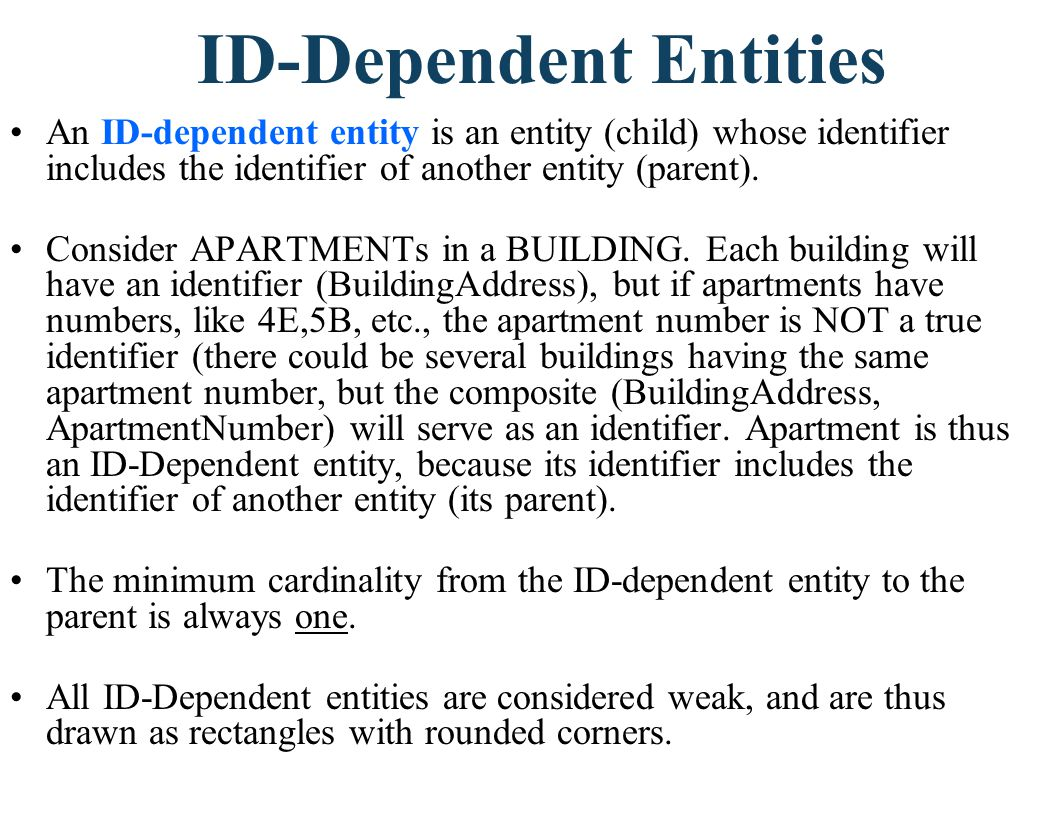 ID-Dependent Entities An ID-dependent entity is an entity (child) whose identifier includes the identifier of another entity (parent). Consider APARTM