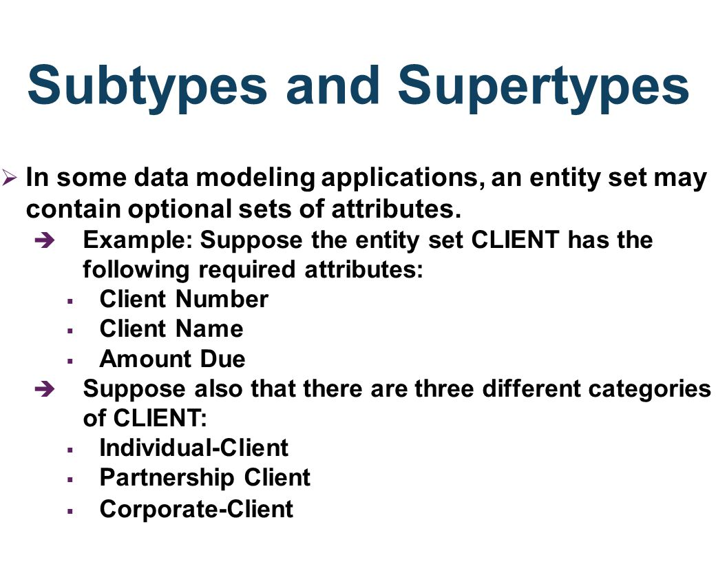 Subtypes and Supertypes In some data modeling applications, an entity set may contain optional sets of attributes. è Example: Suppose the entity set C