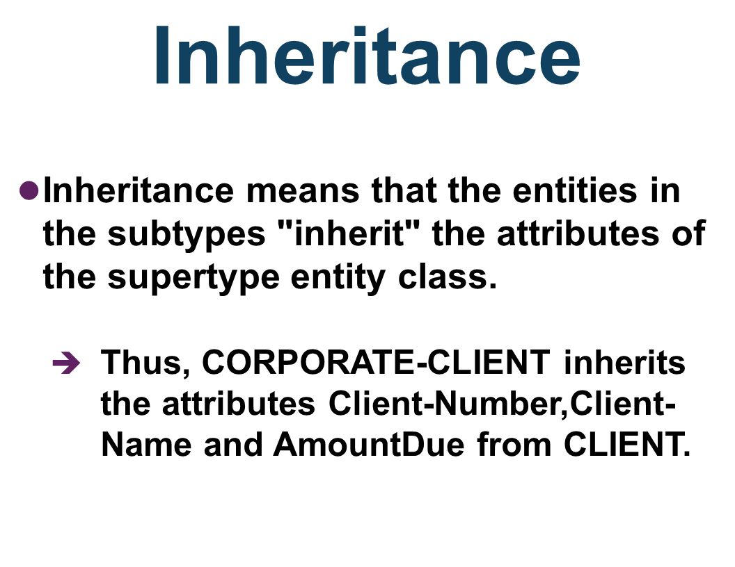Inheritance Inheritance means that the entities in the subtypes