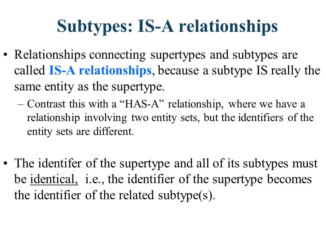 Subtypes: IS-A relationships Relationships connecting supertypes and subtypes are called IS-A relationships, because a subtype IS really the same enti