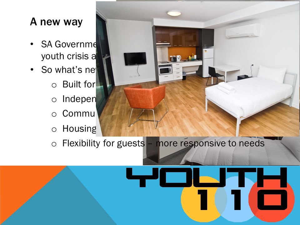 A new way SA Government recognised a better way to deliver youth crisis accommodation services So whats new? o Independent living o Community integrat