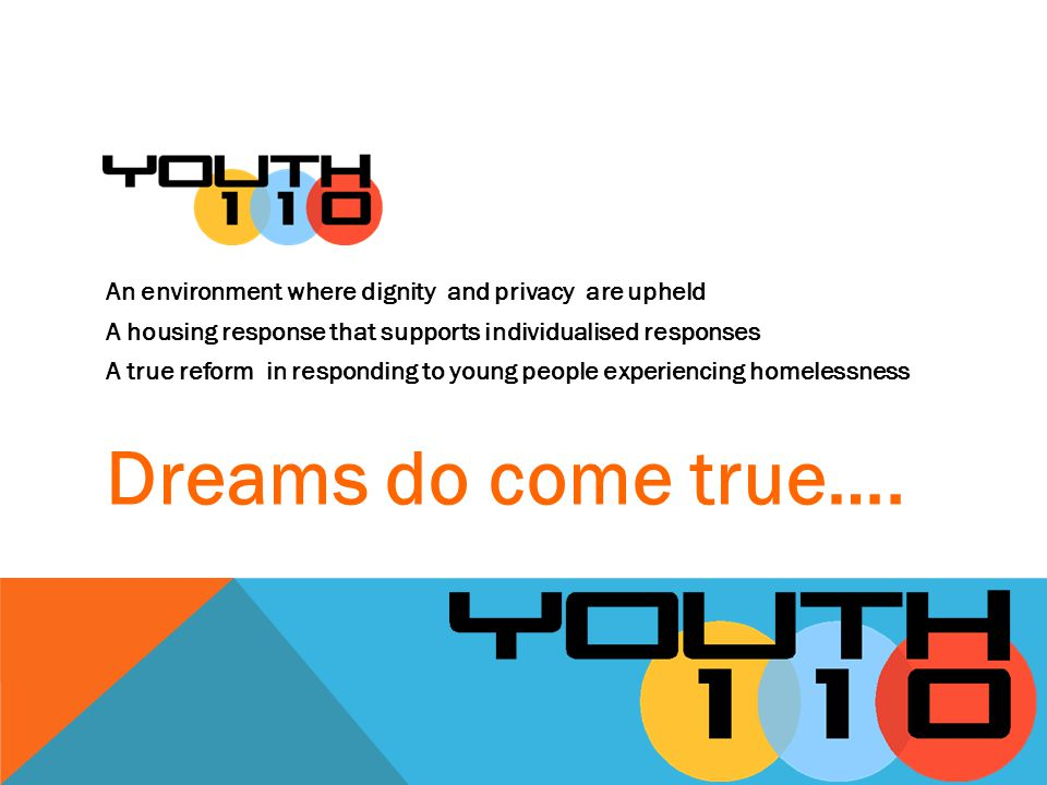 An environment where dignity and privacy are upheld A housing response that supports individualised responses A true reform in responding to young people experiencing homelessness Dreams do come true….