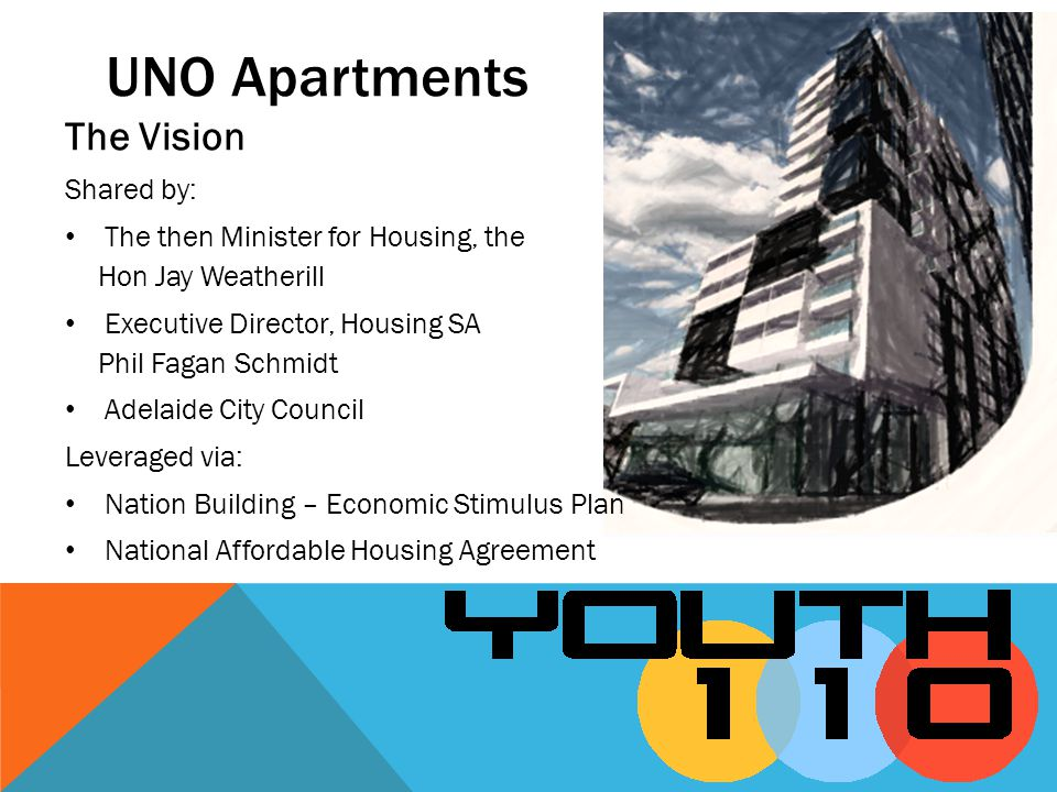 UNO Apartments The Vision Shared by: The then Minister for Housing, the Hon Jay Weatherill Executive Director, Housing SA Phil Fagan Schmidt Adelaide City Council Leveraged via: Nation Building – Economic Stimulus Plan National Affordable Housing Agreement