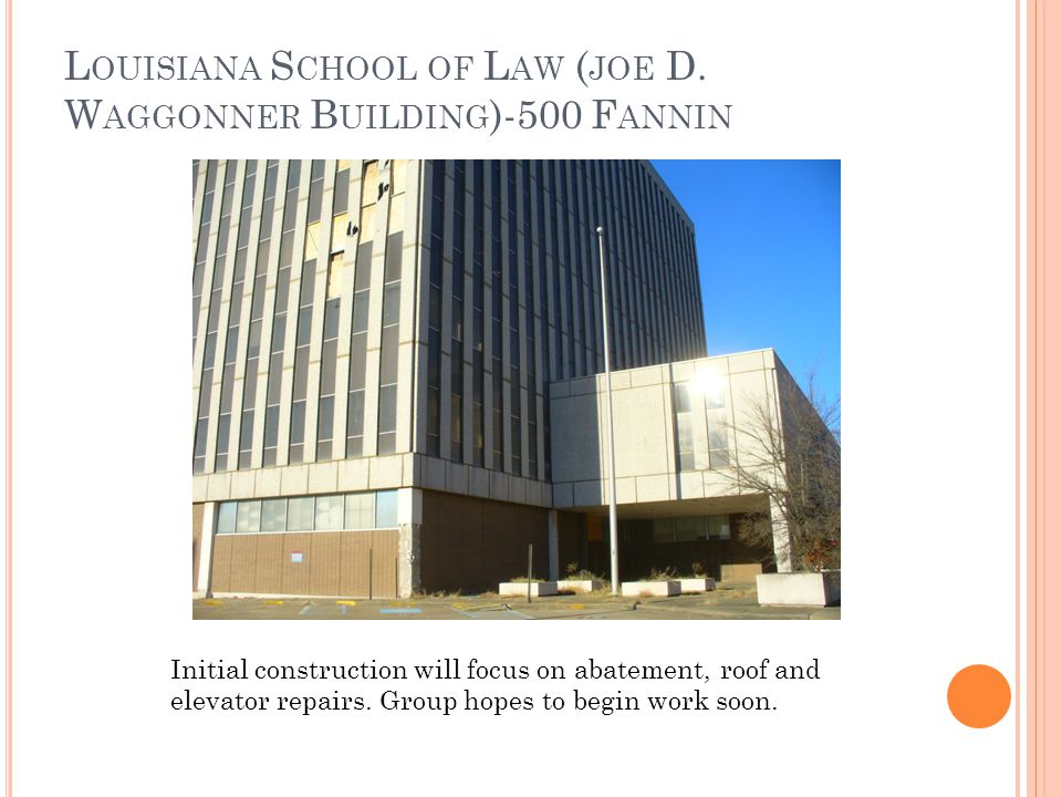 L OUISIANA S CHOOL OF L AW ( JOE D. W AGGONNER B UILDING )-500 F ANNIN Initial construction will focus on abatement, roof and elevator repairs. Group