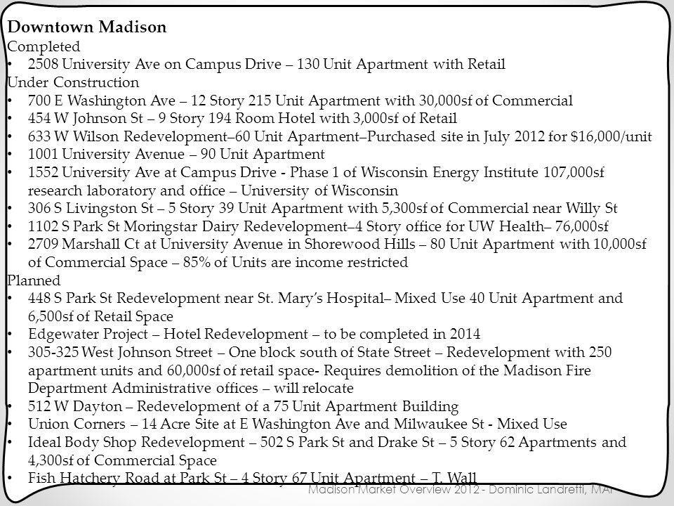 New Construction Madison Market Overview 2012 - Dominic Landretti, MAI Downtown Madison Completed 2508 University Ave on Campus Drive – 130 Unit Apartment with Retail Under Construction 700 E Washington Ave – 12 Story 215 Unit Apartment with 30,000sf of Commercial 454 W Johnson St – 9 Story 194 Room Hotel with 3,000sf of Retail 633 W Wilson Redevelopment–60 Unit Apartment–Purchased site in July 2012 for $16,000/unit 1001 University Avenue – 90 Unit Apartment 1552 University Ave at Campus Drive - Phase 1 of Wisconsin Energy Institute 107,000sf research laboratory and office – University of Wisconsin 306 S Livingston St – 5 Story 39 Unit Apartment with 5,300sf of Commercial near Willy St 1102 S Park St Moringstar Dairy Redevelopment–4 Story office for UW Health– 76,000sf 2709 Marshall Ct at University Avenue in Shorewood Hills – 80 Unit Apartment with 10,000sf of Commercial Space – 85% of Units are income restricted Planned 448 S Park St Redevelopment near St.