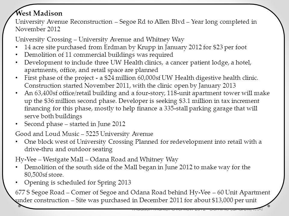 New Construction Madison Market Overview 2012 - Dominic Landretti, MAI West Madison University Avenue Reconstruction – Segoe Rd to Allen Blvd – Year long completed in November 2012 University Crossing – University Avenue and Whitney Way 14 acre site purchased from Erdman by Krupp in January 2012 for $23 per foot Demolition of 11 commercial buildings was required Development to include three UW Health clinics, a cancer patient lodge, a hotel, apartments, office, and retail space are planned First phase of the project - a $24 million 60,000sf UW Health digestive health clinic.