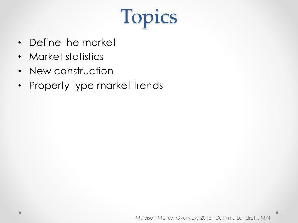 Topics Madison Market Overview 2012 - Dominic Landretti, MAI Define the market Market statistics New construction Property type market trends