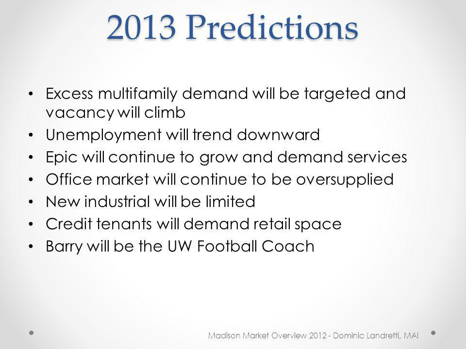 2013 Predictions Excess multifamily demand will be targeted and vacancy will climb Unemployment will trend downward Epic will continue to grow and demand services Office market will continue to be oversupplied New industrial will be limited Credit tenants will demand retail space Barry will be the UW Football Coach Madison Market Overview 2012 - Dominic Landretti, MAI
