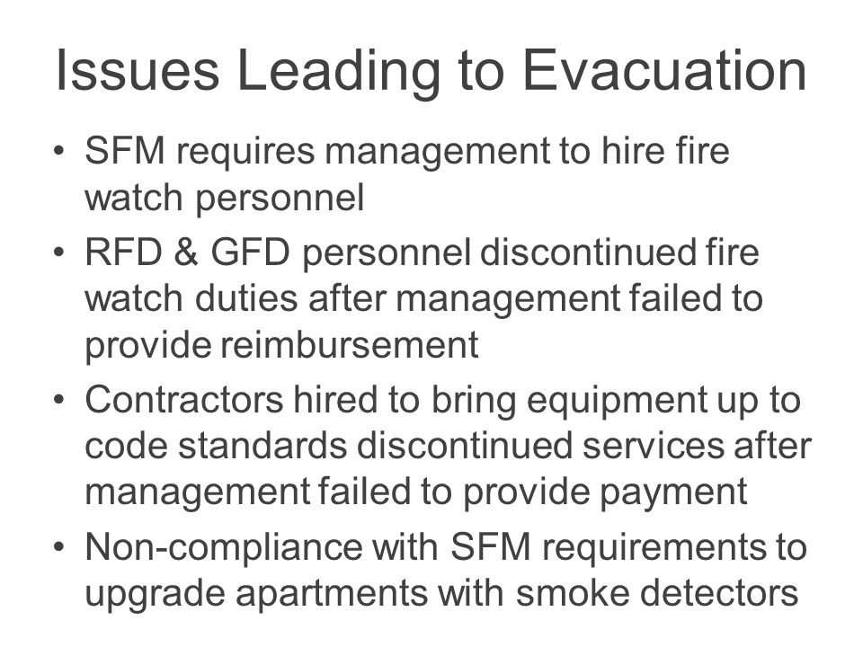 Issues Leading to Evacuation SFM requires management to hire fire watch personnel RFD & GFD personnel discontinued fire watch duties after management failed to provide reimbursement Contractors hired to bring equipment up to code standards discontinued services after management failed to provide payment Non-compliance with SFM requirements to upgrade apartments with smoke detectors
