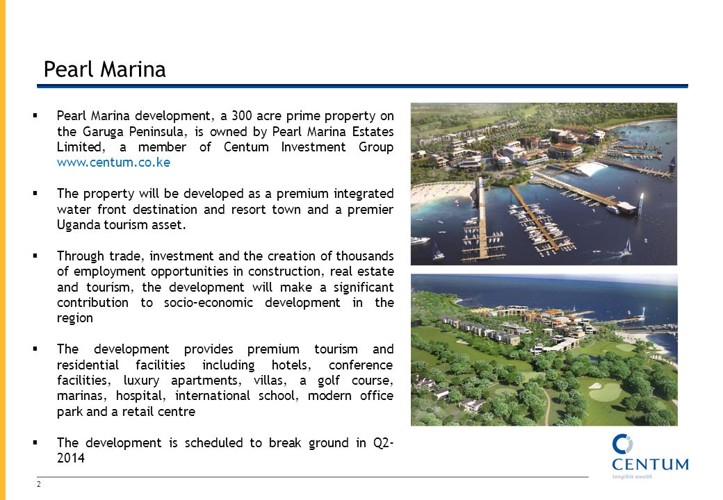 Pearl Marina 2 Pearl Marina development, a 300 acre prime property on the Garuga Peninsula, is owned by Pearl Marina Estates Limited, a member of Centum Investment Group www.centum.co.ke The property will be developed as a premium integrated water front destination and resort town and a premier Uganda tourism asset.