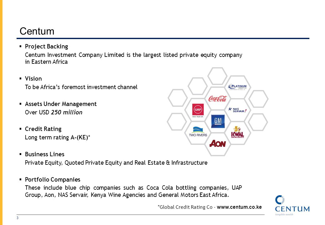 Centum 3 Project Backing Centum Investment Company Limited is the largest listed private equity company in Eastern Africa Vision To be Africas foremost investment channel Assets Under Management Over USD 250 million Credit Rating Long term rating A-(KE)* Business Lines Private Equity, Quoted Private Equity and Real Estate & Infrastructure Portfolio Companies These include blue chip companies such as Coca Cola bottling companies, UAP Group, Aon, NAS Servair, Kenya Wine Agencies and General Motors East Africa.