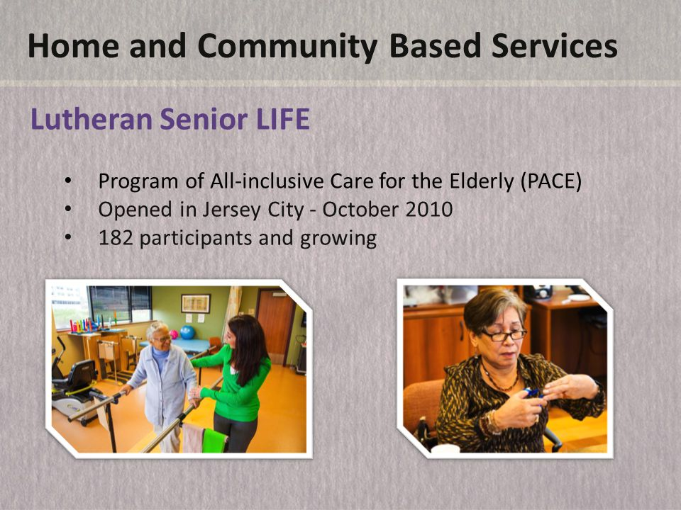Home and Community Based Services Lutheran Senior LIFE Program of All-inclusive Care for the Elderly (PACE) Opened in Jersey City - October 2010 182 participants and growing