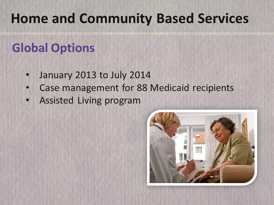 Home and Community Based Services Global Options January 2013 to July 2014 Case management for 88 Medicaid recipients Assisted Living program