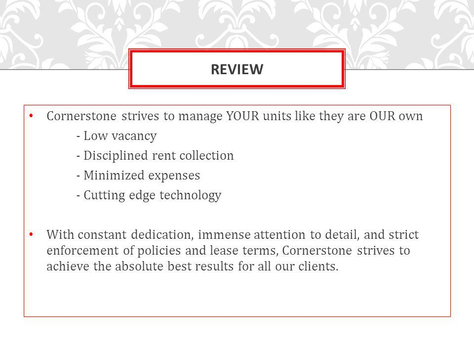 REVIEW Cornerstone strives to manage YOUR units like they are OUR own - Low vacancy - Disciplined rent collection - Minimized expenses - Cutting edge technology With constant dedication, immense attention to detail, and strict enforcement of policies and lease terms, Cornerstone strives to achieve the absolute best results for all our clients.