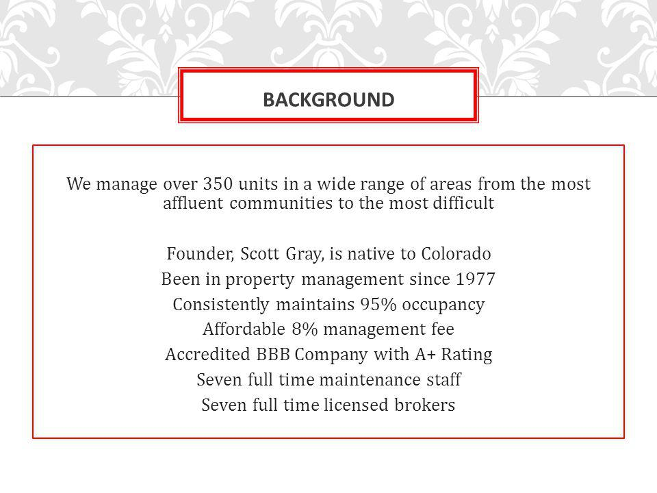 We manage over 350 units in a wide range of areas from the most affluent communities to the most difficult Founder, Scott Gray, is native to Colorado Been in property management since 1977 Consistently maintains 95% occupancy Affordable 8% management fee Accredited BBB Company with A+ Rating Seven full time maintenance staff Seven full time licensed brokers BACKGROUND