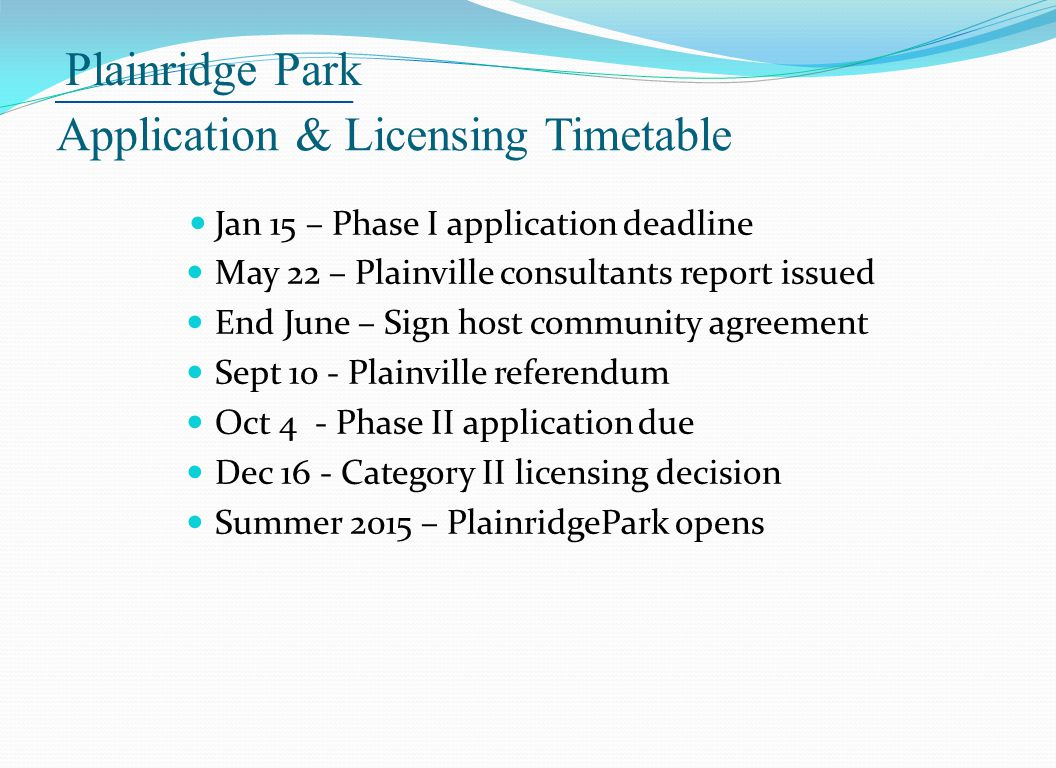 Plainridge Park Application & Licensing Timetable Jan 15 – Phase I application deadline May 22 – Plainville consultants report issued End June – Sign host community agreement Sept 10 - Plainville referendum Oct 4 - Phase II application due Dec 16 - Category II licensing decision Summer 2015 – PlainridgePark opens