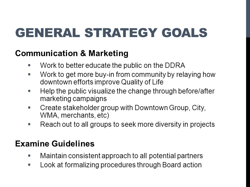 GENERAL STRATEGY GOALS Communication & Marketing Work to better educate the public on the DDRA Work to get more buy-in from community by relaying how
