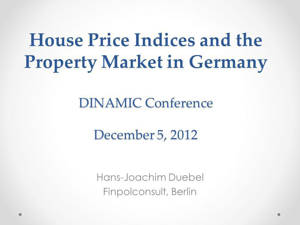 DINAMIC Conference December 5, 2012 House Price Indices and the Property Market in Germany DINAMIC Conference December 5, 2012 Hans-Joachim Duebel Finpolconsult, Berlin