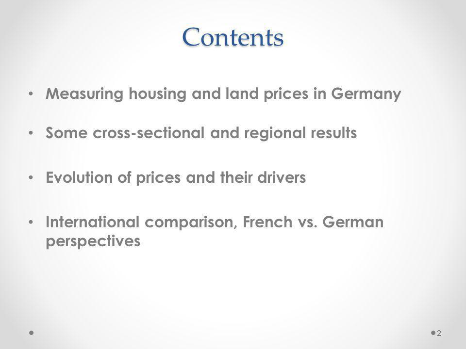 Contents Measuring housing and land prices in Germany Some cross-sectional and regional results Evolution of prices and their drivers International comparison, French vs.