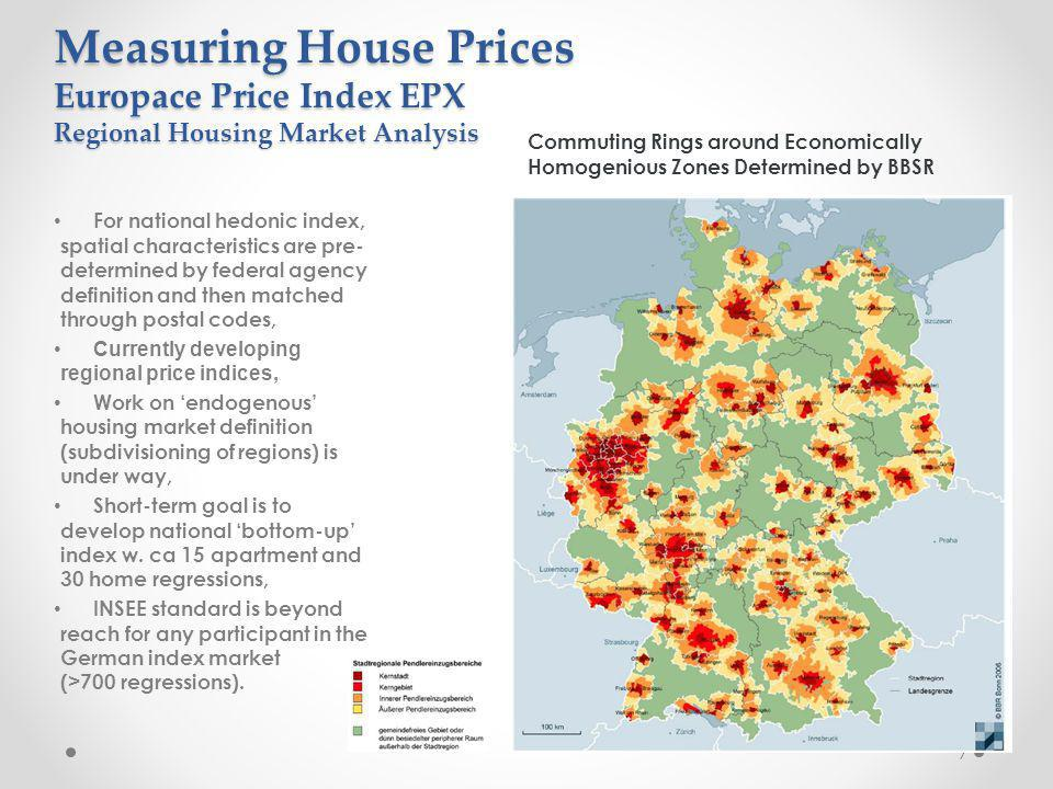 7 Commuting Rings around Economically Homogenious Zones Determined by BBSR Measuring House Prices Europace Price Index EPX Regional Housing Market Analysis For national hedonic index, spatial characteristics are pre- determined by federal agency definition and then matched through postal codes, Currently developing regional price indices, Work on endogenous housing market definition (subdivisioning of regions) is under way, Short-term goal is to develop national bottom-up index w.