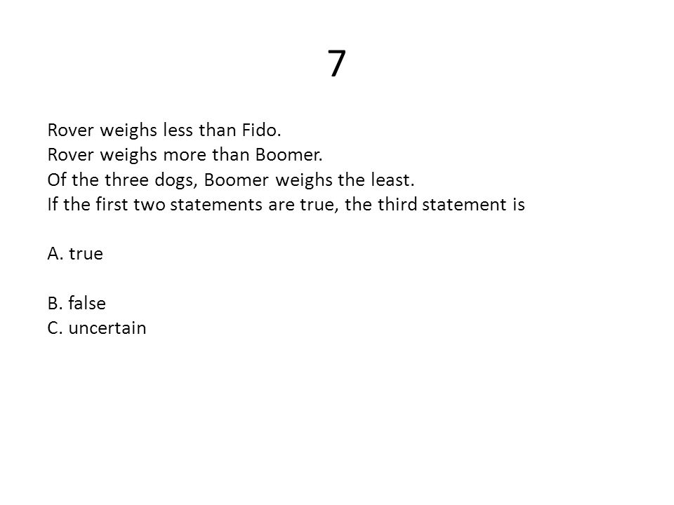 7 Rover weighs less than Fido. Rover weighs more than Boomer. Of the three dogs, Boomer weighs the least. If the first two statements are true, the th