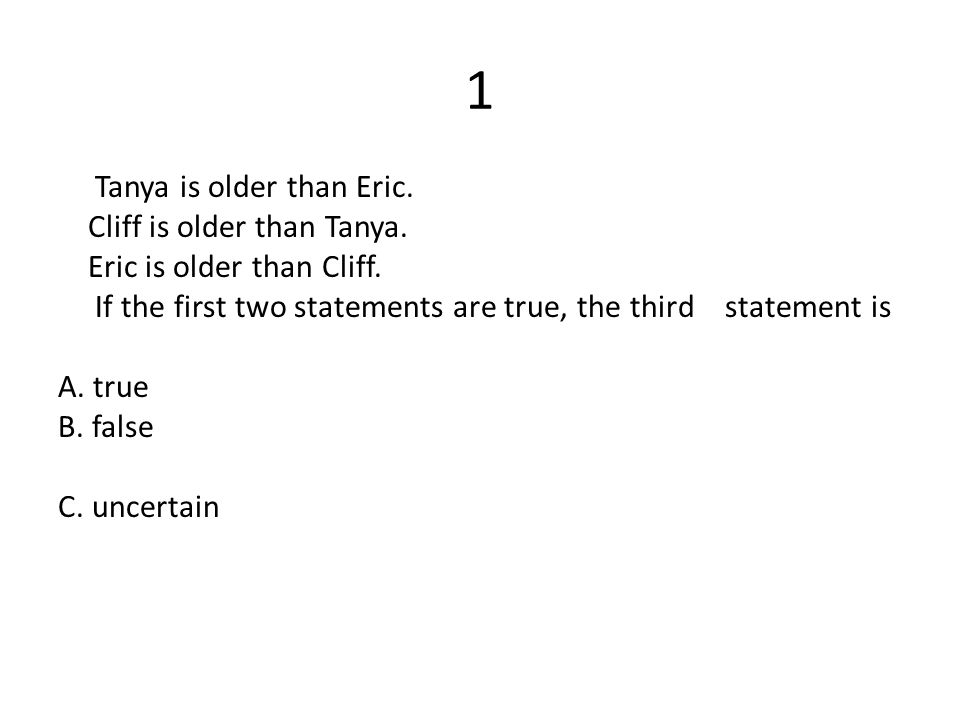1 Tanya is older than Eric. Cliff is older than Tanya. Eric is older than Cliff. If the first two statements are true, the third statement is A. true