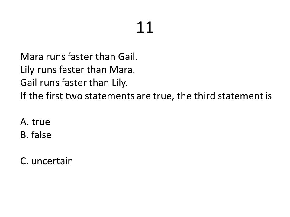 11 Mara runs faster than Gail. Lily runs faster than Mara. Gail runs faster than Lily. If the first two statements are true, the third statement is A.