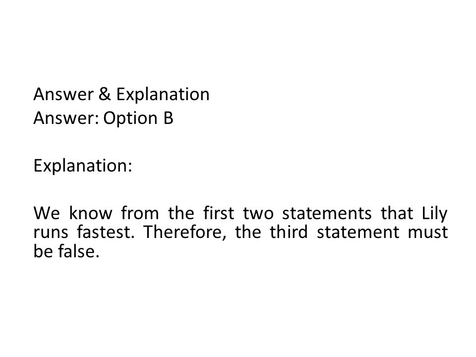 Answer & Explanation Answer: Option B Explanation: We know from the first two statements that Lily runs fastest. Therefore, the third statement must b