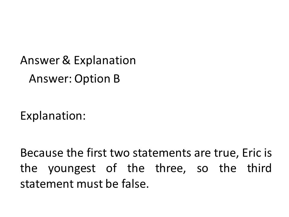 Answer & Explanation Answer: Option B Explanation: Because the first two statements are true, Eric is the youngest of the three, so the third statemen
