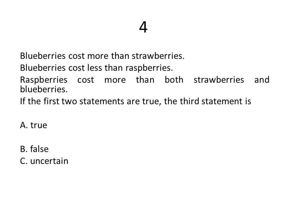 4 Blueberries cost more than strawberries. Blueberries cost less than raspberries. Raspberries cost more than both strawberries and blueberries. If th