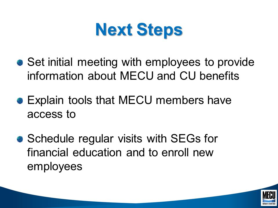 Next Steps Set initial meeting with employees to provide information about MECU and CU benefits Explain tools that MECU members have access to Schedule regular visits with SEGs for financial education and to enroll new employees