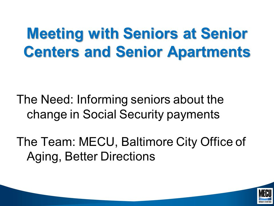 Meeting with Seniors at Senior Centers and Senior Apartments The Need: Informing seniors about the change in Social Security payments The Team: MECU, Baltimore City Office of Aging, Better Directions