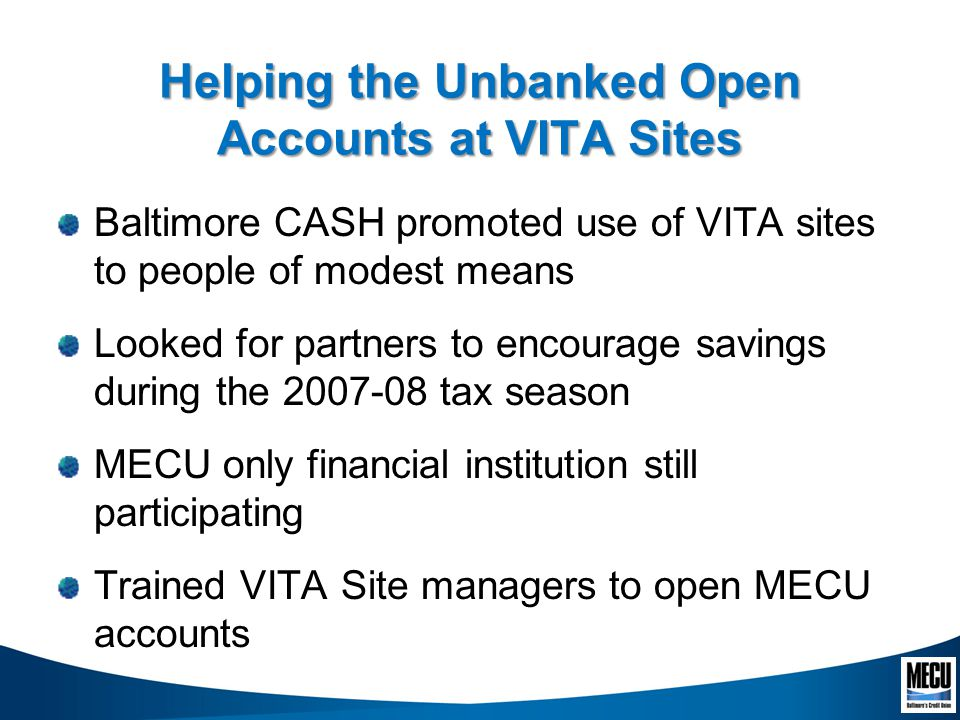 Helping the Unbanked Open Accounts at VITA Sites Baltimore CASH promoted use of VITA sites to people of modest means Looked for partners to encourage savings during the 2007-08 tax season MECU only financial institution still participating Trained VITA Site managers to open MECU accounts
