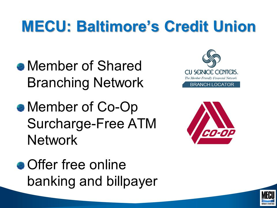 MECU: Baltimores Credit Union Member of Shared Branching Network Member of Co-Op Surcharge-Free ATM Network Offer free online banking and billpayer