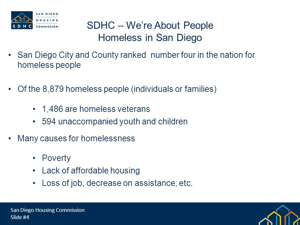 San Diego Housing Commission Slide #4 SDHC – Were About People Homeless in San Diego San Diego City and County ranked number four in the nation for homeless people Of the 8,879 homeless people (individuals or families) 1,486 are homeless veterans 594 unaccompanied youth and children Many causes for homelessness Poverty Lack of affordable housing Loss of job, decrease on assistance, etc.